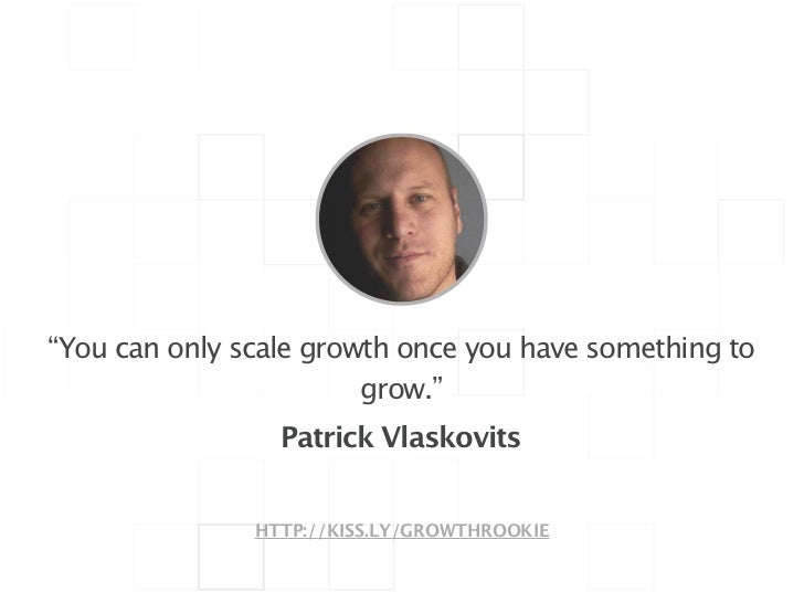 """!""""You can only scale growth once you have something to                        grow.""""                 Patrick Vlaskovits   ..."""