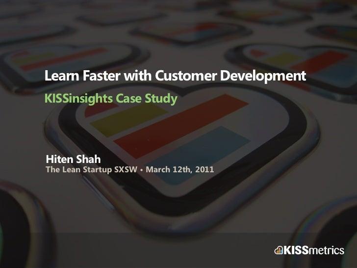 Learn Faster with Customer DevelopmentKISSinsights Case StudyHiten ShahThe Lean Startup SXSW • March 12th, 2011