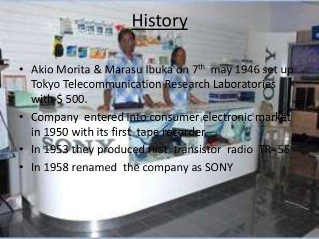 History • Akio Morita & Marasu Ibuka on 7th may 1946 set up Tokyo Telecommunication Research Laboratories with $ 500. • Co...