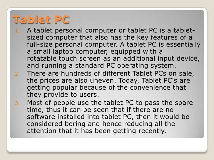 Tablet PC<br />Atablet personal computerortablet PCis a tablet-sized computer that also has the key features of a full...