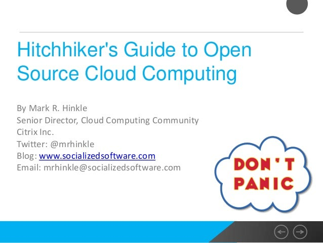 Hitchhikers Guide to OpenSource Cloud ComputingBy Mark R. HinkleSenior Director, Cloud Computing CommunityCitrix Inc.Twitt...