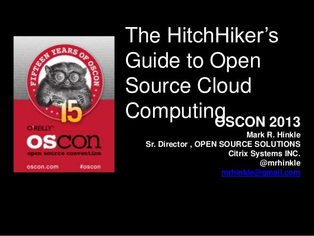 The HitchHiker's Guide to Open Source Cloud ComputingOSCON 2013 Mark R. Hinkle Sr. Director , OPEN SOURCE SOLUTIONS Citrix...