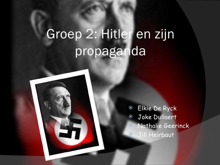Groep 2: Hitler en zijn propaganda <ul><li>Elkie De Ryck </li></ul><ul><li>Joke Dullaert </li></ul><ul><li>Nathalie Geerin...