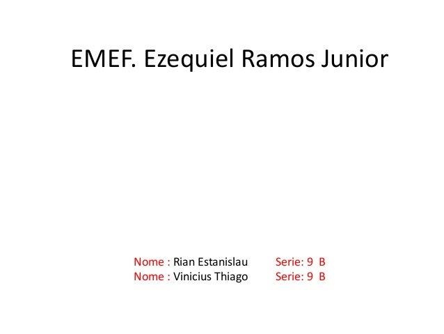 Nome : Rian Estanislau Serie: 9 B Nome : Vinicius Thiago Serie: 9 B EMEF. Ezequiel Ramos Junior