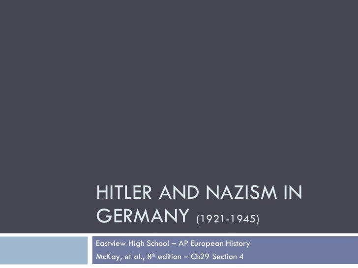 HITLER AND NAZISM IN GERMANY  (1921-1945) Eastview High School – AP European History McKay, et al., 8 th  edition – Ch29 S...