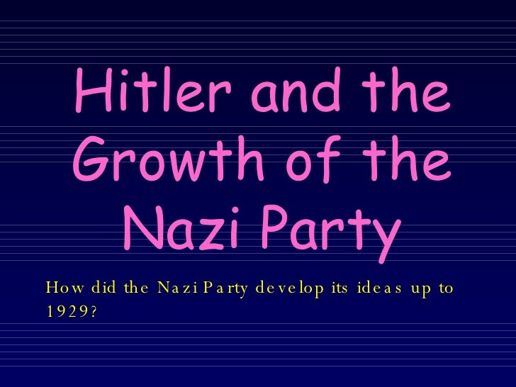 Hitler and the Growth of the Nazi Party How did the Nazi Party develop its ideas up to 1929?