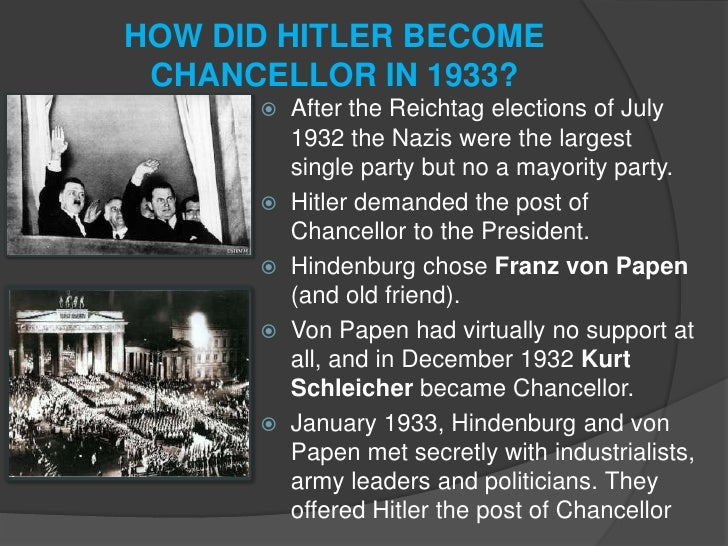 hitler became chancellor in 1933 because In january 1933 hitler became chancellor of germany and by august 1934, he had declared himself führer - the leader of germany what happened during this time that allowed hitler to take the ultimate position of authority.