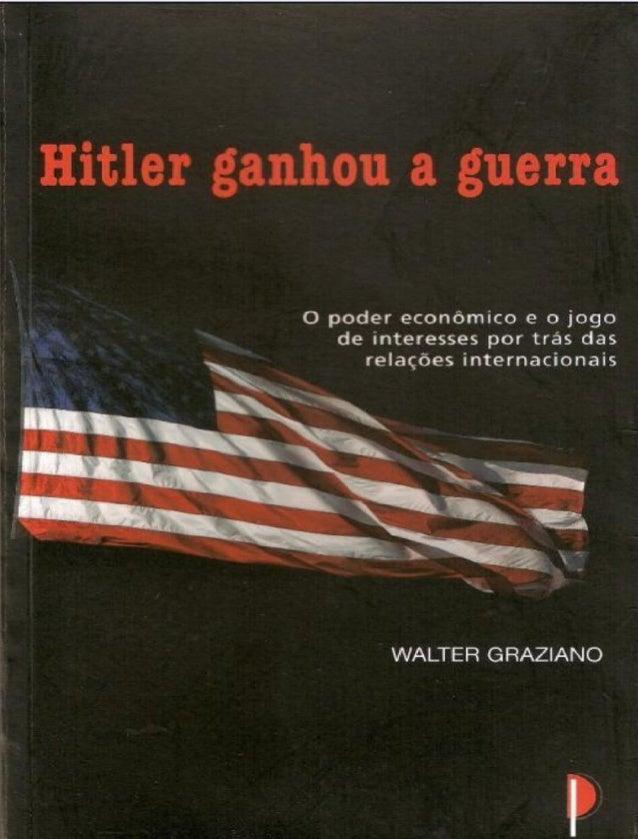 Hitler ganhou a guerra Walter Graziano Tradução: Eduardo Fava Rubio São Paulo – 2005 1a edição Hitler ganó la guerra Walte...