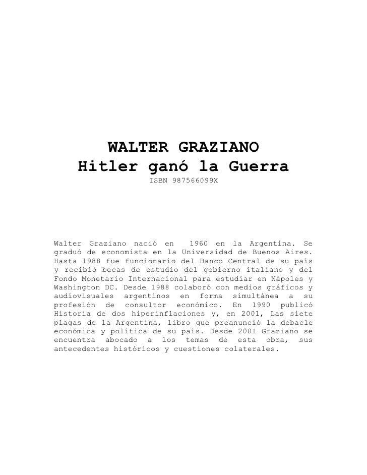 WALTER GRAZIANO      Hitler ganó la Guerra                     ISBN 987566099X     Walter Graziano nació en     1960 en la...