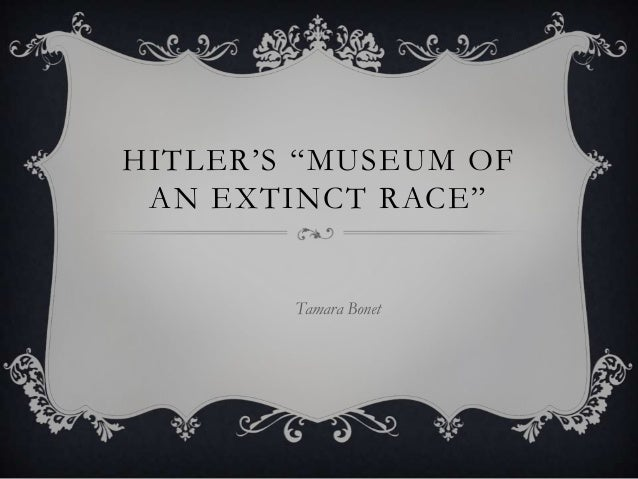 "HITLER'S ""MUSEUM OF AN EXTINCT RACE""  Tamara Bonet"