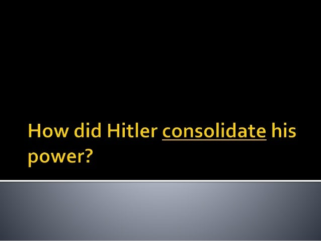 hitlers consolidation of power We want to consider how the hitler was able to consolidate his power below is a short reading, and a helpful chart that outline the basic points reading for lesson.