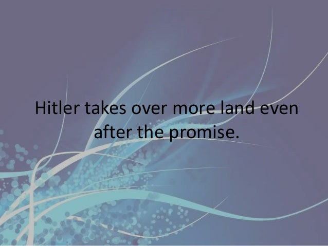 Hitler takes over more land even        after the promise.