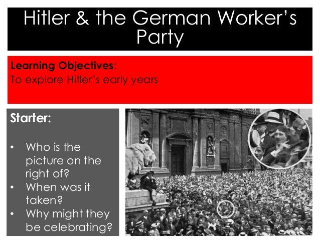 Hitler & the German Worker's  Party  Learning Objectives:  To explore Hitler's early years  Starter:  • Who is the  pictur...