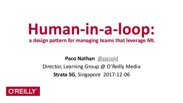 Human-­‐in-­‐a-­‐loop:	   a	   design	   pattern	   for	   managing	   teams	   that	   leverage	   ML Paco	   Nathan	   	...