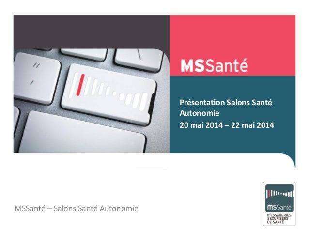Présentation Salons Santé Autonomie 20 mai 2014 – 22 mai 2014 Mai 2013 MSSanté – Salons Santé Autonomie