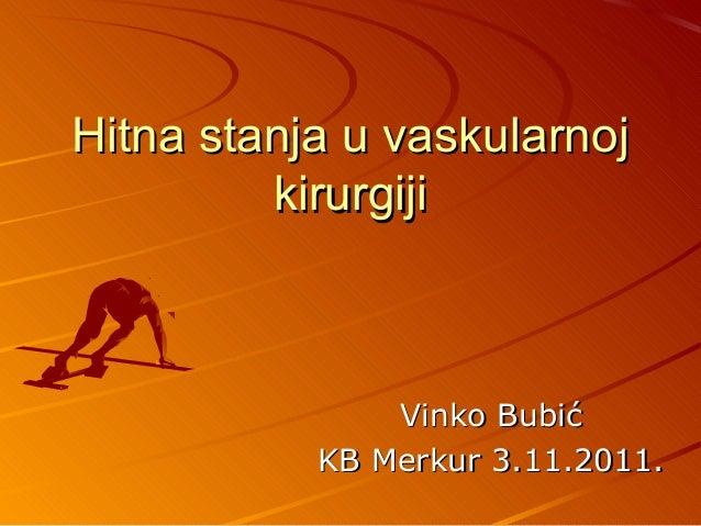 Hitna stanja u vaskularnojHitna stanja u vaskularnoj kirurgijikirurgiji Vinko BubićVinko Bubić KB Merkur 3.11.2011.KB Merk...