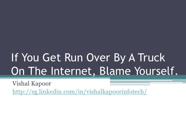 If You Get Run Over By A Truck On The Internet, Blame Yourself.<br />Vishal Kapoor<br />http://sg.linkedin.com/in/vishalka...