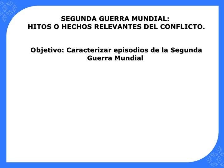 SEGUNDA GUERRA MUNDIAL:HITOS O HECHOS RELEVANTES DEL CONFLICTO.Objetivo: Caracterizar episodios de la Segunda             ...