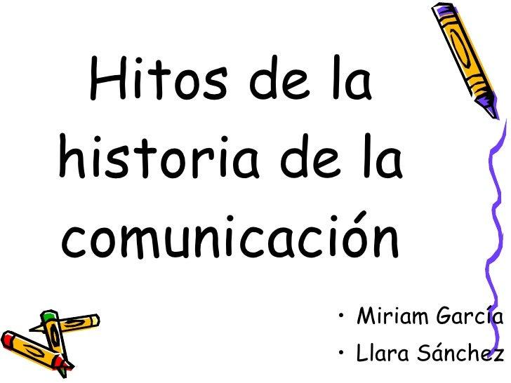 Hitos de la historia de la comunicación <ul><li>Miriam García </li></ul><ul><li>Llara Sánchez </li></ul>