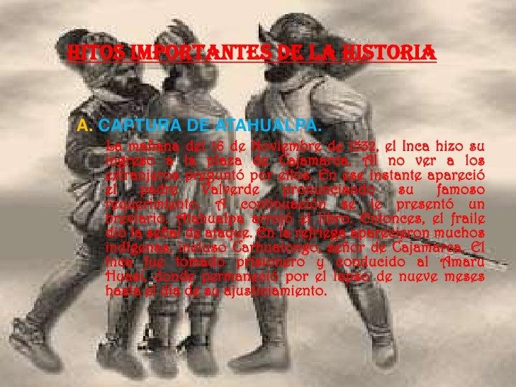 HITOS IMPORTANTES DE LA HISTORIAA. CAPTURA DE ATAHUALPA.   La mañana del 16 de Noviembre de 1532, el Inca hizo su   ingres...