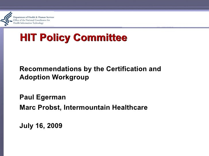 HIT Policy Committee  Recommendations by the Certification and Adoption Workgroup  Paul Egerman Marc Probst, Intermountain...