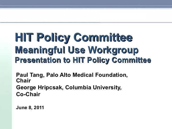 HIT Policy Committee Meaningful Use Workgroup Presentation to HIT Policy Committee Paul Tang, Palo Alto Medical Foundation...