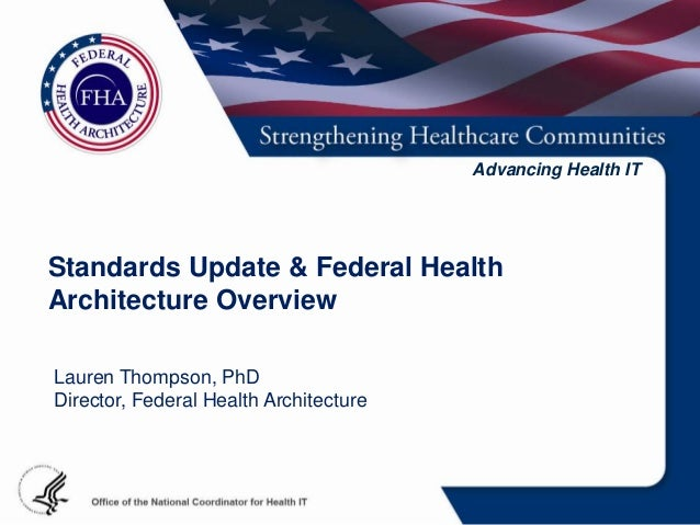 Advancing Health ITStandards Update & Federal HealthArchitecture OverviewLauren Thompson, PhDDirector, Federal Health Arch...
