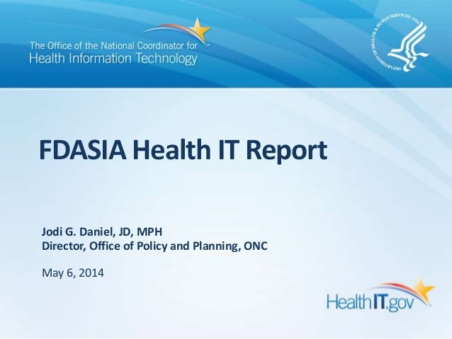 FDASIA Health IT Report Jodi G. Daniel, JD, MPH Director, Office of Policy and Planning, ONC May 6, 2014