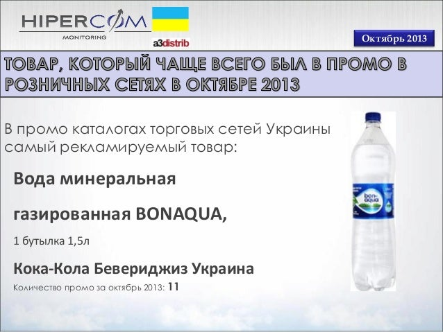 Октябрь 2013  В промо каталогах торговых сетей Украины самый рекламируемый товар:  Вода минеральная газированная BONAQUA, ...