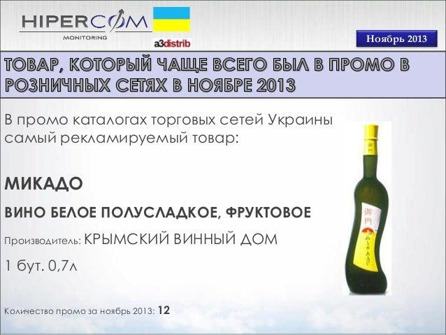 Ноябрь 2013  В промо каталогах торговых сетей Украины самый рекламируемый товар:  МИКАДО ВИНО БЕЛОЕ ПОЛУСЛАДКОЕ, ФРУКТОВОЕ...