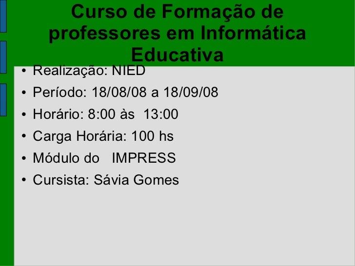 Curso de Formação de professores em Informática Educativa <ul><li>Realização: NIED </li></ul><ul><li>Período: 18/08/08 a 1...