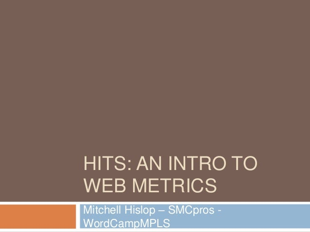 HITS: AN INTRO TO WEB METRICS Mitchell Hislop – SMCpros - WordCampMPLS