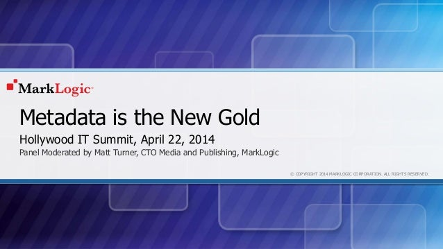 © COPYRIGHT 2014 MARKLOGIC CORPORATION. ALL RIGHTS RESERVED. Metadata is the New Gold Panel Moderated by Matt Turner, CTO ...