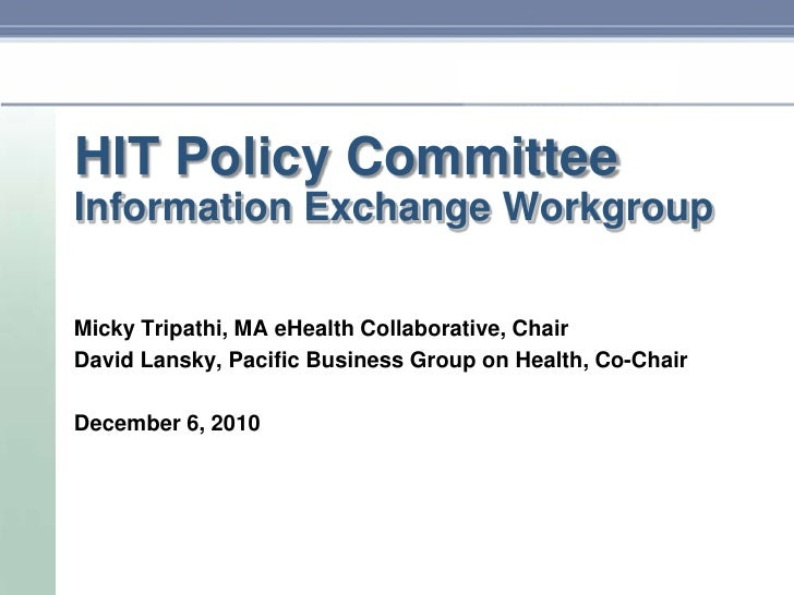 HIT Policy Committee<br />Information Exchange Workgroup<br />MickyTripathi, MA eHealth Collaborative, Chair<br />David La...