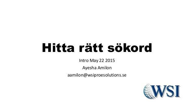 Hitta rätt sökord Intro May 22 2015 Ayesha Amilon aamilon@wsiproesolutions.se