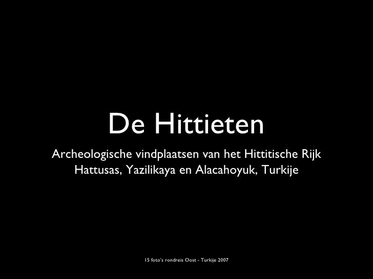 De Hittieten <ul><li>Archeologische vindplaatsen van het Hittitische Rijk </li></ul><ul><li>Hattusas, Yazilikaya en Alacah...