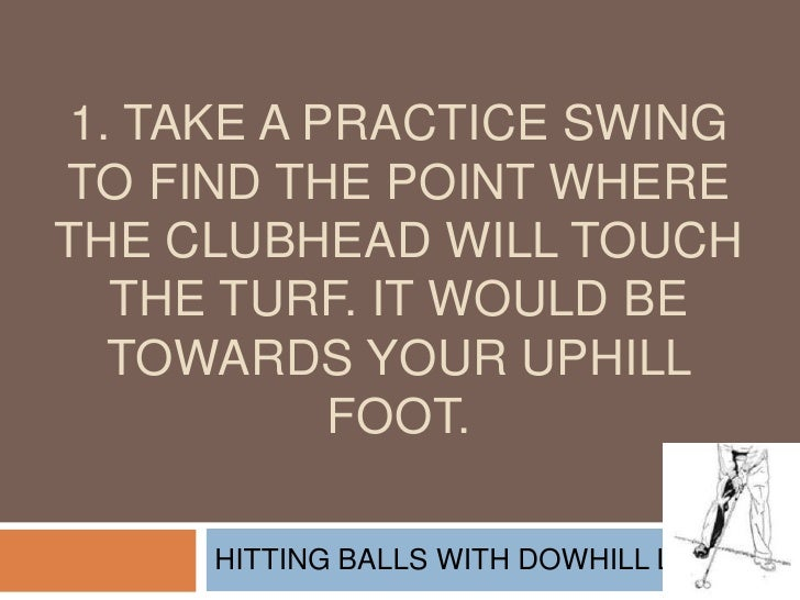1. Take a practice swing to find the point where the clubhead will touch the turf. It would be towards your uphill foot.<b...
