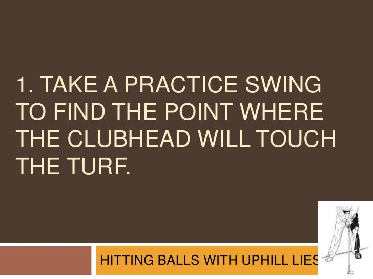 1. Take a practice swing to find the point where the clubhead will touch the turf.<br />HITTING BALLS WITH UPHILL LIES<br />