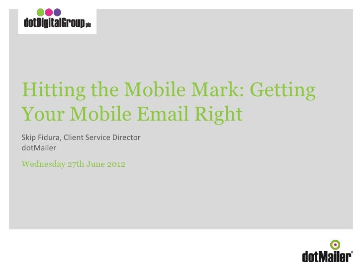Hitting the Mobile Mark: Getting       Your Mobile Email Right       Skip Fidura, Client Service Director       dotMailer ...