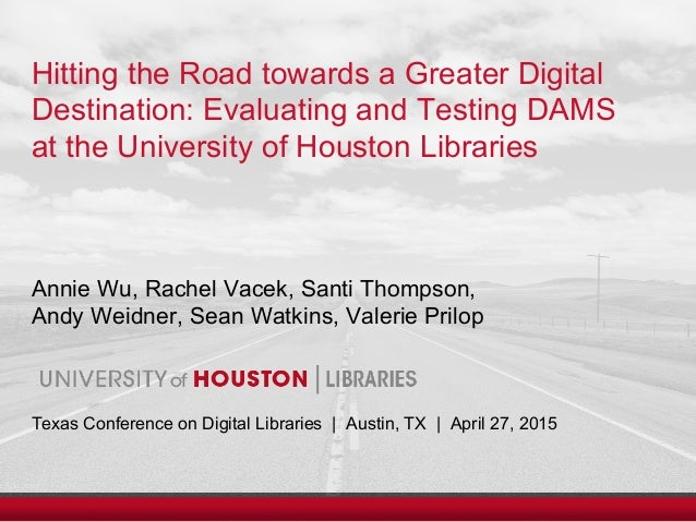 Hitting the Road towards a Greater Digital Destination: Evaluating and Testing DAMS at the University of Houston Libraries...