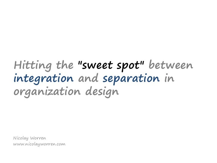 "Hitting the ""sweet spots""between integration and separation in organization design<br />Nicolay Worren<br />www.nicolaywor..."