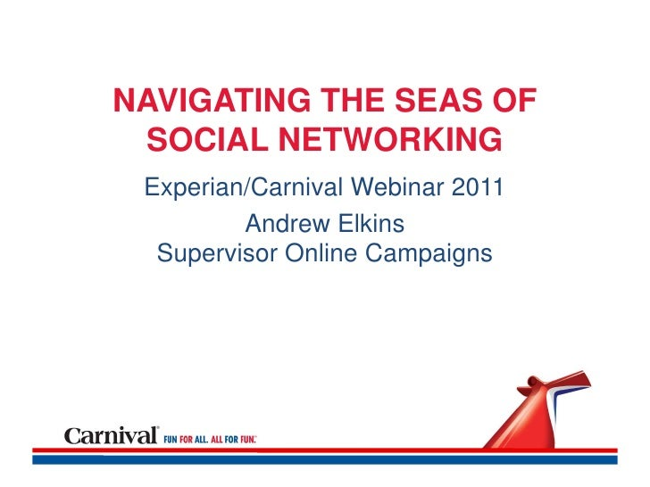 NAVIGATING THE SEAS OF SOCIAL NETWORKING Experian/Carnival Webinar 2011         Andrew Elkins  Supervisor Online Campaigns