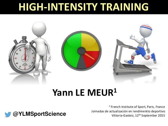 HIGH-INTENSITY TRAINING Yann LE MEUR1 1 French Institute of Sport, Paris, France Jornadas de actualización en rendimentio ...