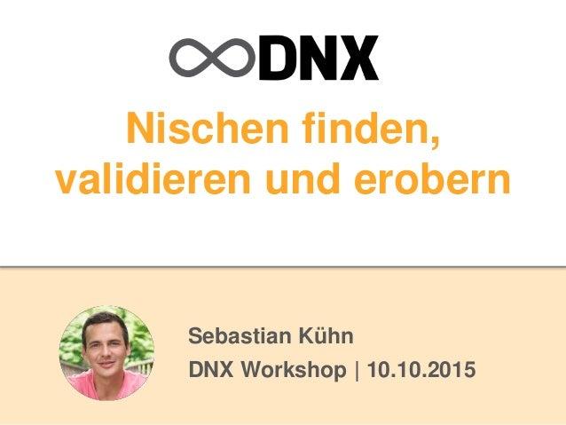 Nischen finden, validieren und erobern Sebastian Kühn DNX Workshop | 10.10.2015