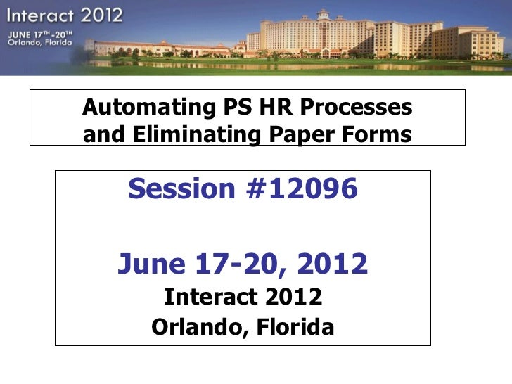 Automating PS HR Processesand Eliminating Paper Forms   Session #12096  June 17-20, 2012      Interact 2012     Orlando, F...