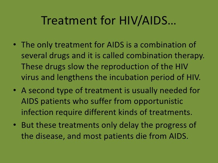 Treatment for HIV/AIDS…<br />The only treatment for AIDS is a combination of several drugs and it is called combination th...