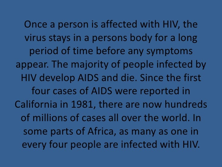 Once a person is affected with HIV, the virus stays in a persons body for a long period of time before any symptoms appear...