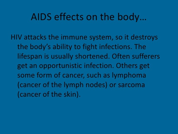 AIDS effects on the body…<br />HIV attacks the immune system, so it destroys the body's ability to fight infections. The l...