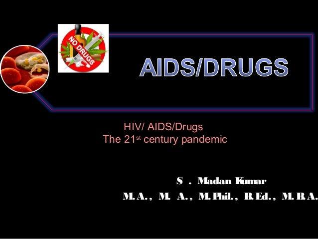 HIV/ AIDS/Drugs The 21st century pandemic  S . Madan K umar M. A. , M. A. , M. P , B Ed. , M. B A. hil. . .