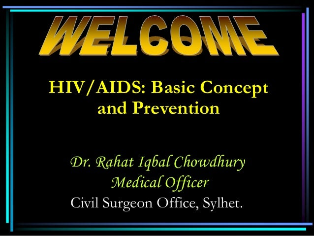HIV/AIDS: Basic Concept and Prevention Dr. Rahat Iqbal Chowdhury Medical Officer Civil Surgeon Office, Sylhet.